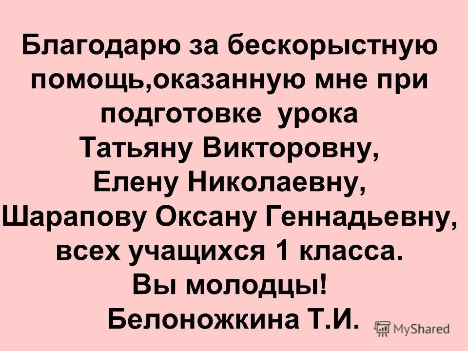 Благодарю за бескорыстную помощь,оказанную мне при подготовке урока Татьяну Викторовну, Елену Николаевну, Шарапову Оксану Геннадьевну, всех учащихся 1 класса. Вы молодцы! Белоножкина Т.И.