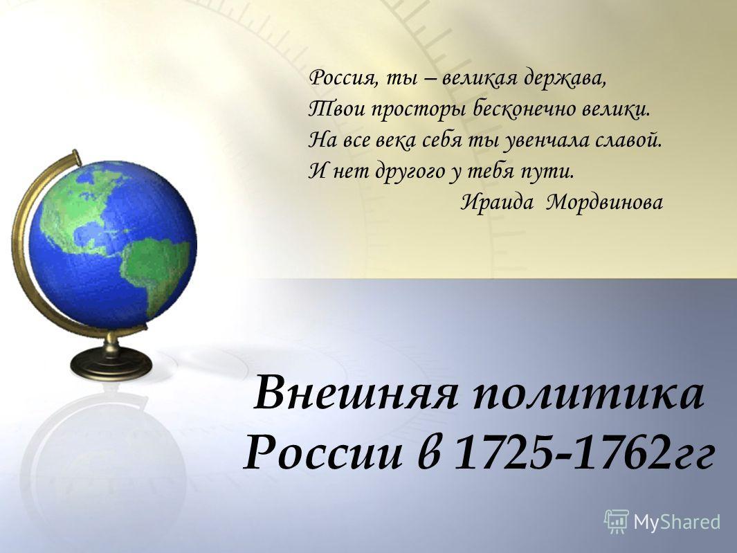 Внешняя политика России в 1725-1762гг Россия, ты – великая держава, Твои просторы бесконечно велики. На все века себя ты увенчала славой. И нет другого у тебя пути. Ираида Мордвинова