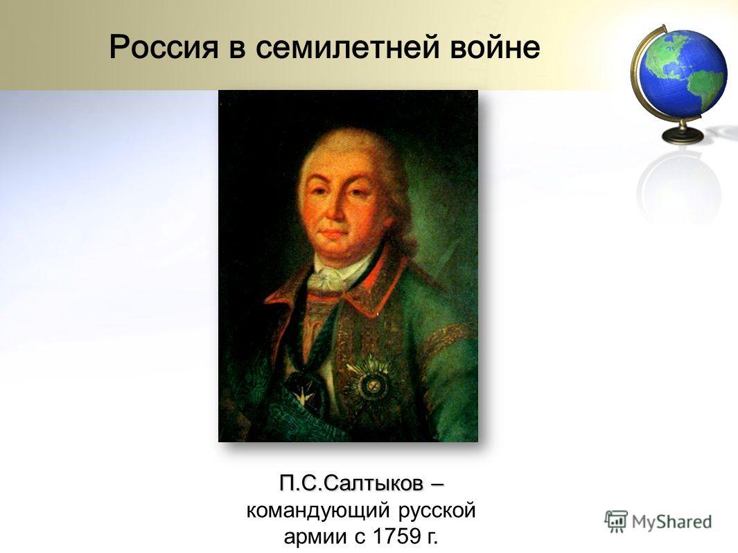 П.С.Салтыков – П.С.Салтыков – командующий русской армии с 1759 г. Россия в семилетней войне