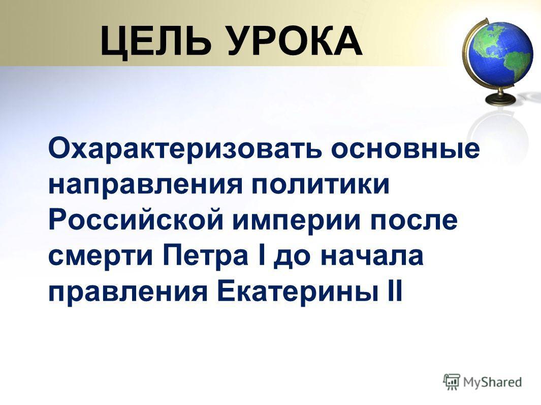 ЦЕЛЬ УРОКА Охарактеризовать основные направления политики Российской империи после смерти Петра I до начала правления Екатерины II