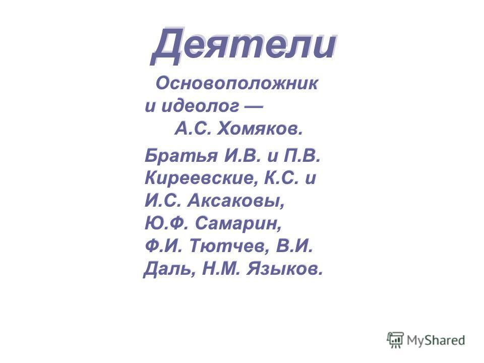 Деятели Основоположник и идеолог А.С. Хомяков. Братья И.В. и П.В. Киреевские, К.С. и И.С. Аксаковы, Ю.Ф. Самарин, Ф.И. Тютчев, В.И. Даль, Н.М. Языков. Основоположник и идеолог А.С. Хомяков. Братья И.В. и П.В. Киреевские, К.С. и И.С. Аксаковы, Ю.Ф. Са