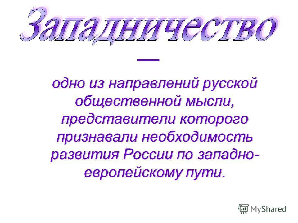 –– одно из направлений русской общественной мысли, представители которого признавали необходимость развития России по западно- европейскому пути. –– одно из направлений русской общественной мысли, представители которого признавали необходимость разви