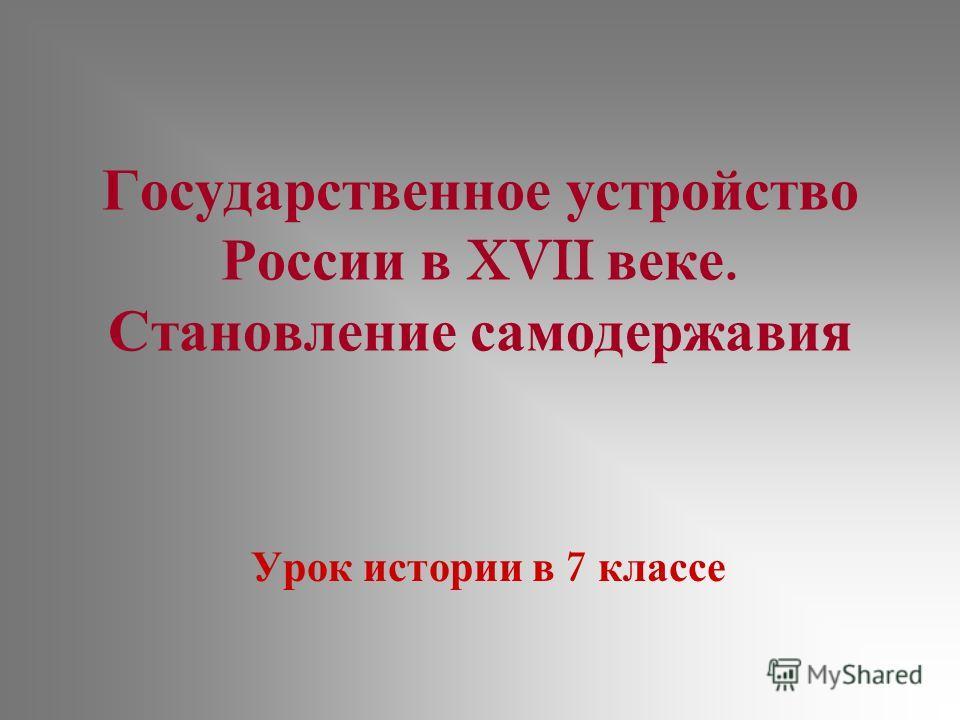 Государственное устройство России в XVII веке. Становление самодержавия Урок истории в 7 классе