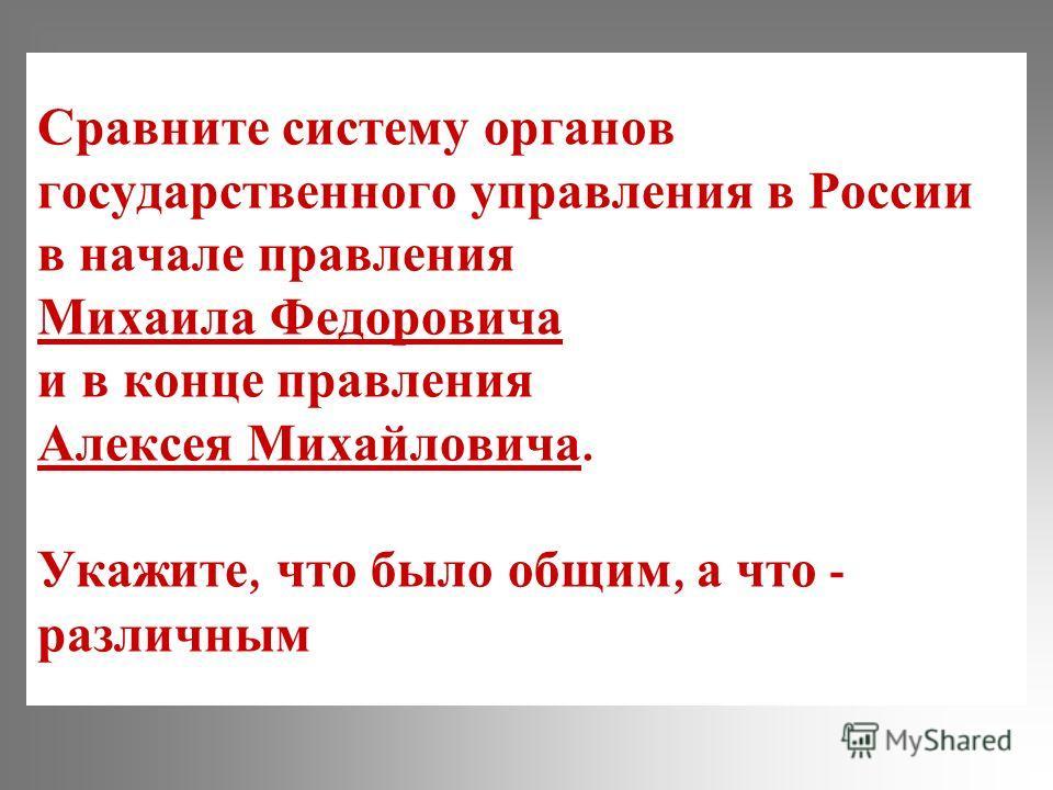 Сравните систему органов государственного управления в России в начале правления Михаила Федоровича и в конце правления Алексея Михайловича. Укажите, что было общим, а что - различным