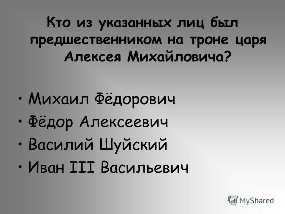 Кто из указанных лиц был предшественником на троне царя Алексея Михайловича? Михаил Фёдорович Фёдор Алексеевич Василий Шуйский Иван III Васильевич