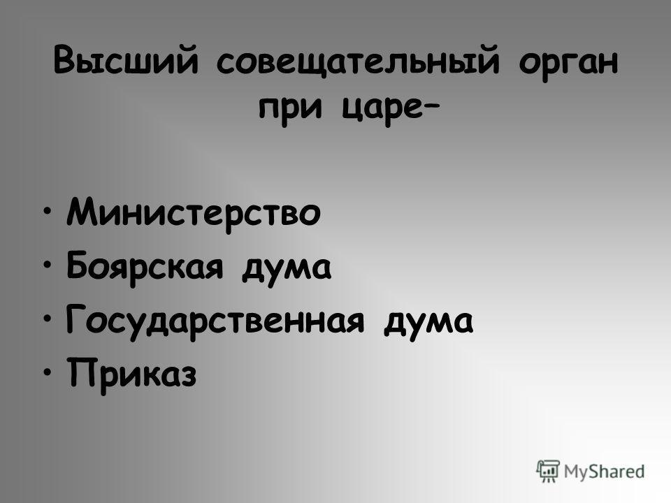 Высший совещательный орган при царе– Министерство Боярская дума Государственная дума Приказ