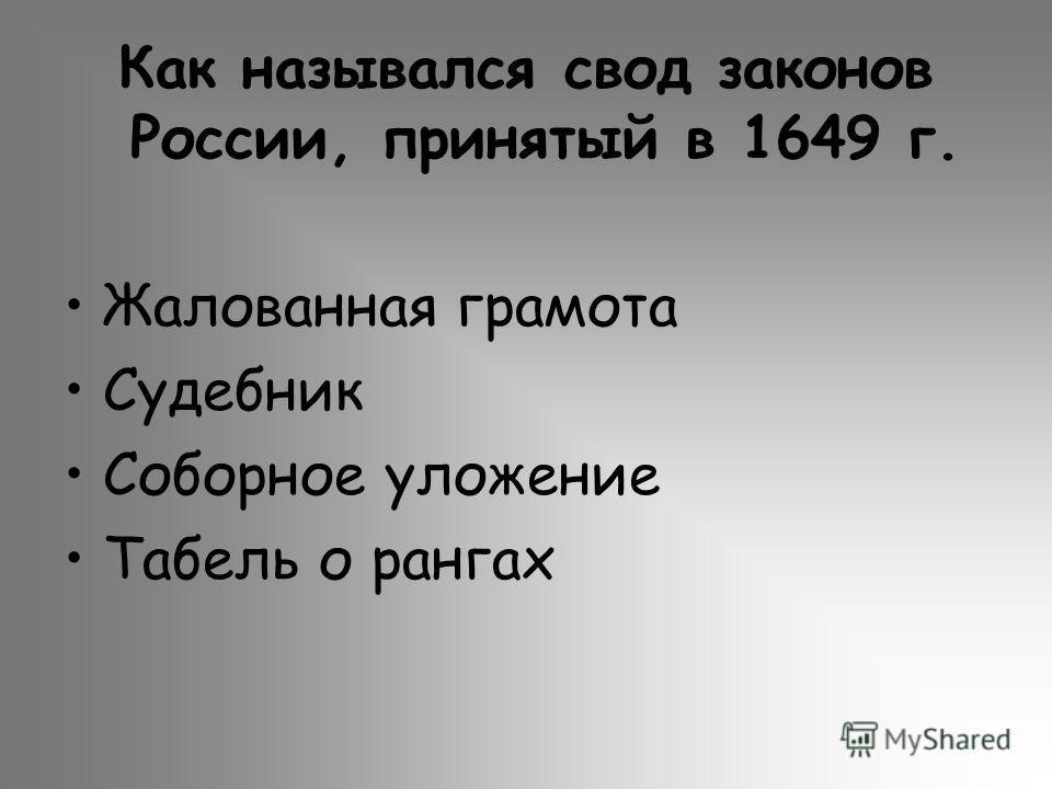 Как назывался свод законов России, принятый в 1649 г. Жалованная грамота Судебник Соборное уложение Табель о рангах