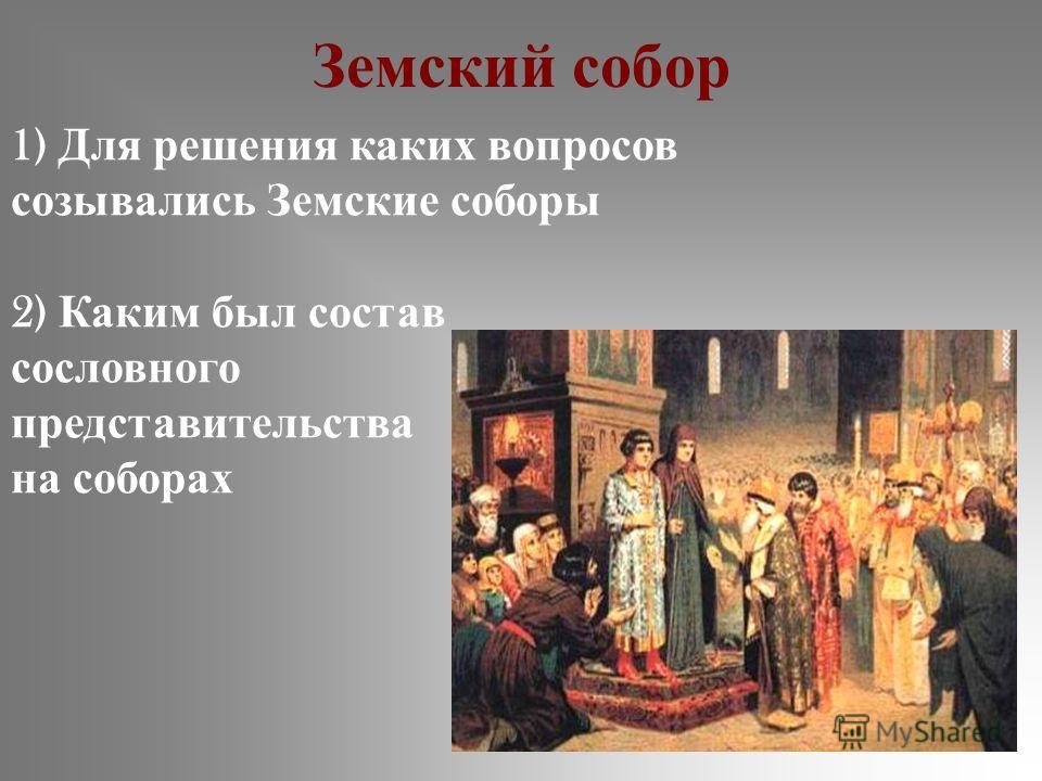 Земский собор 1) Для решения каких вопросов созывались Земские соборы 2) Каким был состав сословного представительства на соборах