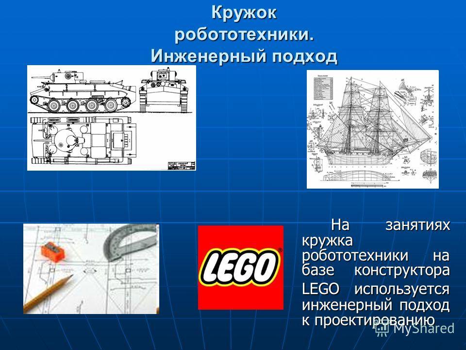 Кружок робототехники. Инженерный подход На занятиях кружка робототехники на базе конструктора LEGO используется инженерный подход к проектированию