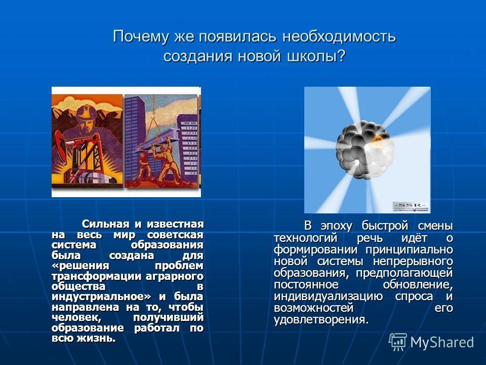 Почему же появилась необходимость создания новой школы? Сильная и известная на весь мир советская система образования была создана для «решения проблем трансформации аграрного общества в индустриальное» и была направлена на то, чтобы человек, получив