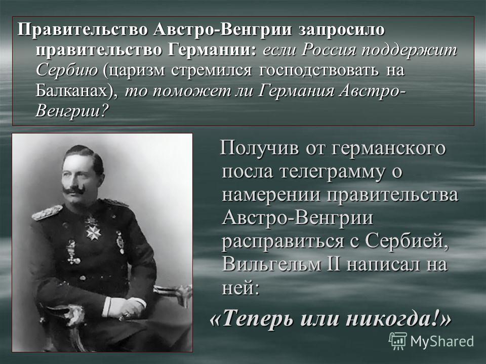Получив от германского посла телеграмму о намерении правительства Австро-Венгрии расправиться с Сербией, Вильгельм II написал на ней: Получив от германского посла телеграмму о намерении правительства Австро-Венгрии расправиться с Сербией, Вильгельм I