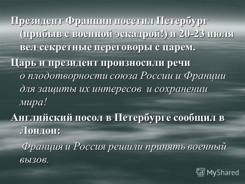 Президент Франции посетил Петербург (прибыв с военной эскадрой!) и 20-23 июля вел секретные переговоры с царем. Царь и президент произносили речи о плодотворности союза России и Франции для защиты их интересов и сохранении мира! Английский посол в Пе