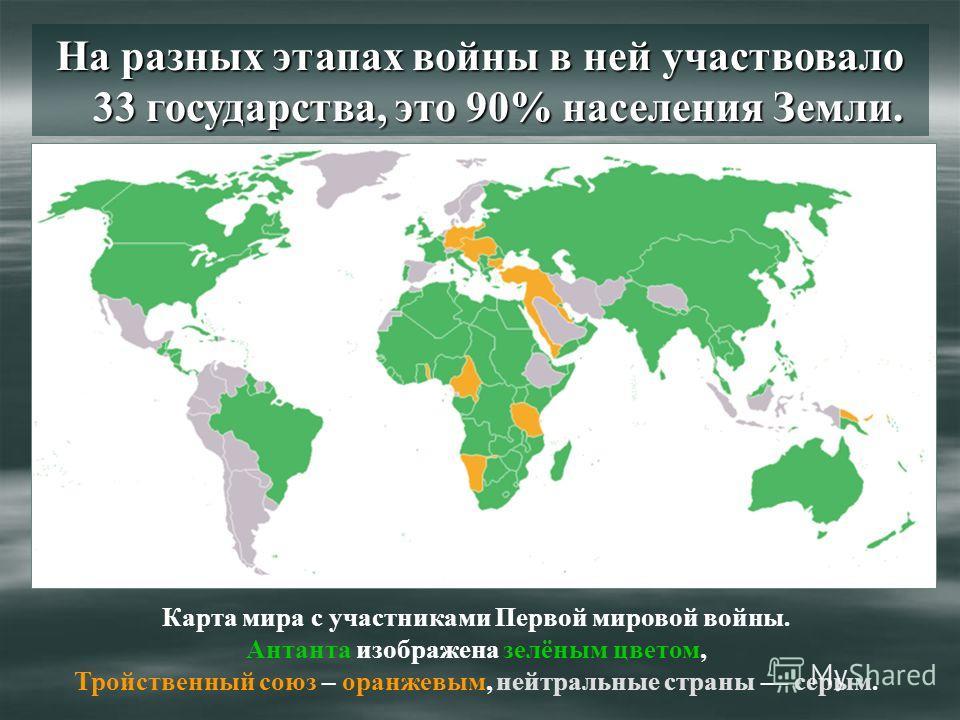 На разных этапах войны в ней участвовало 33 государства, это 90% населения Земли. Карта мира с участниками Первой мировой войны. Антанта изображена зелёным цветом, Тройственный союз – оранжевым, нейтральные страны серым.
