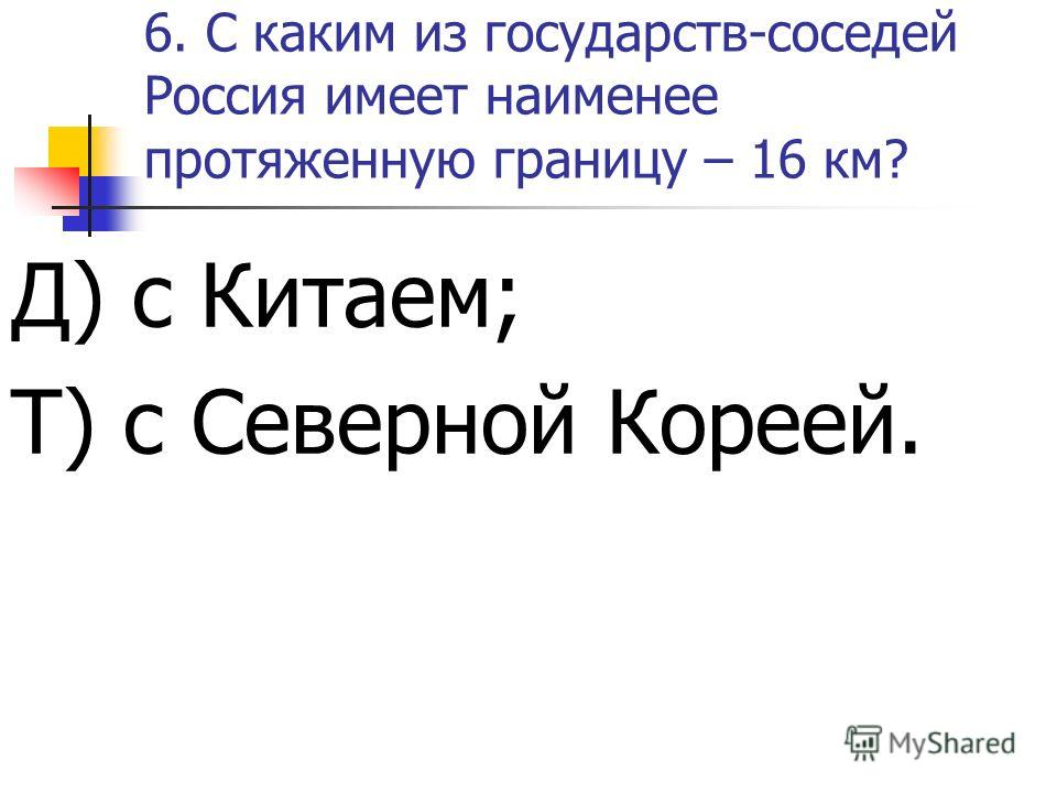 5.С каким из государств-соседей Россия имеет самую протяженную границу? И) с Казахстаном; А) с Монголией.