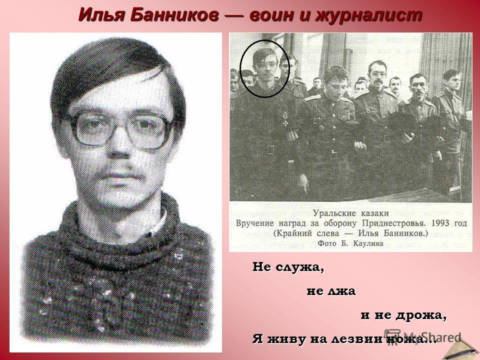 Не служа, не лжа не лжа и не дрожа, и не дрожа, Я живу на лезвии ножа… Илья Банников воин и журналист