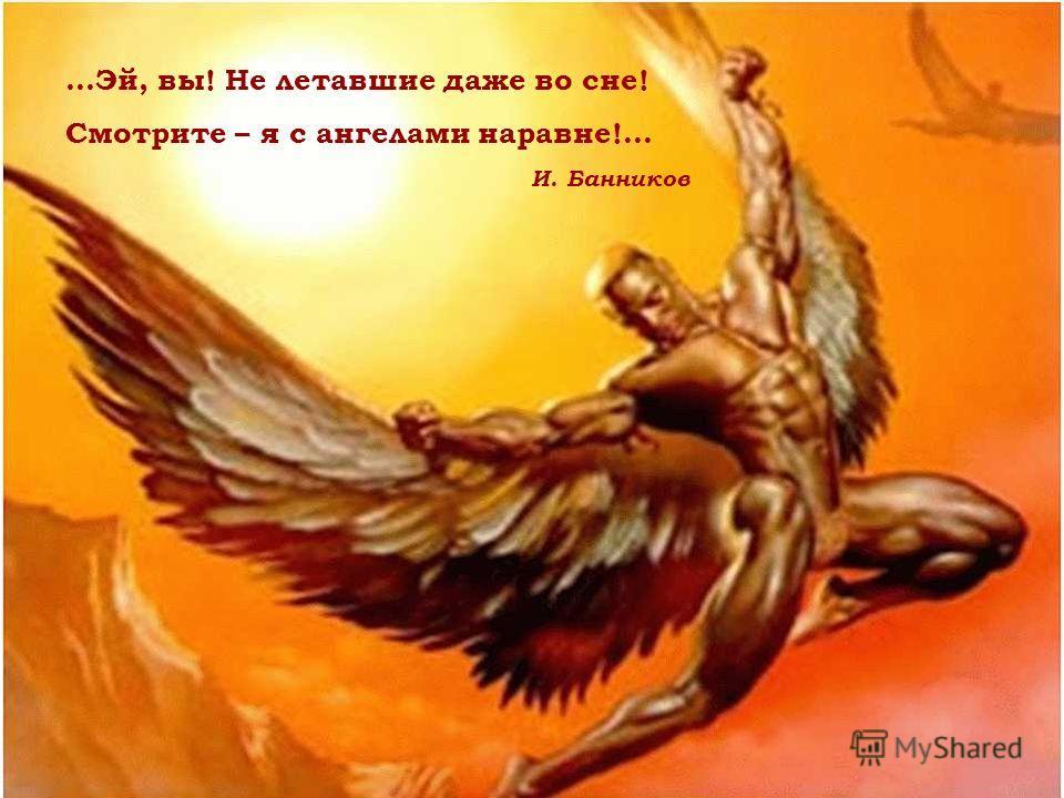 …Эй, вы! Не летавшие даже во сне! Смотрите – я с ангелами наравне!... И. Банников