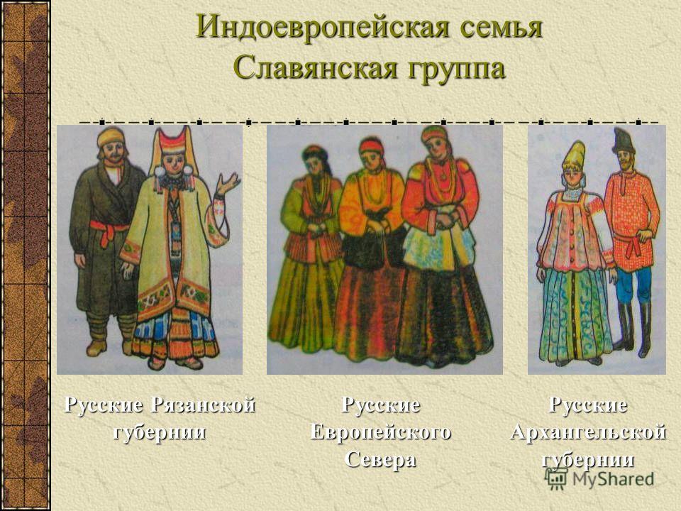 Индоевропейская семья Славянская группа Русские Рязанской губернии Русские Европейского Севера Русские Архангельской губернии
