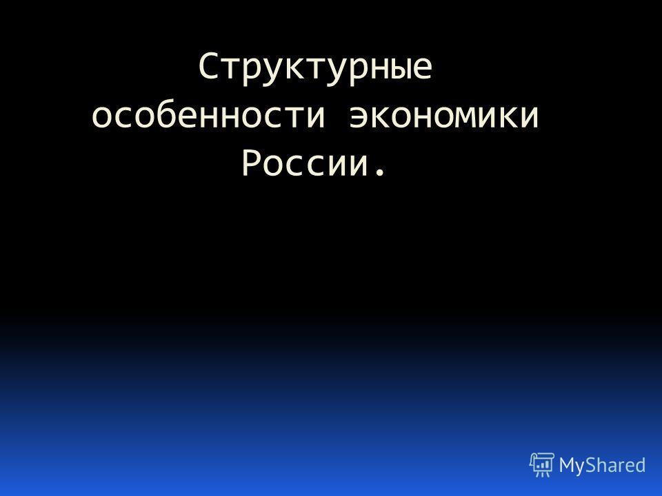 Структурные особенности экономики России.