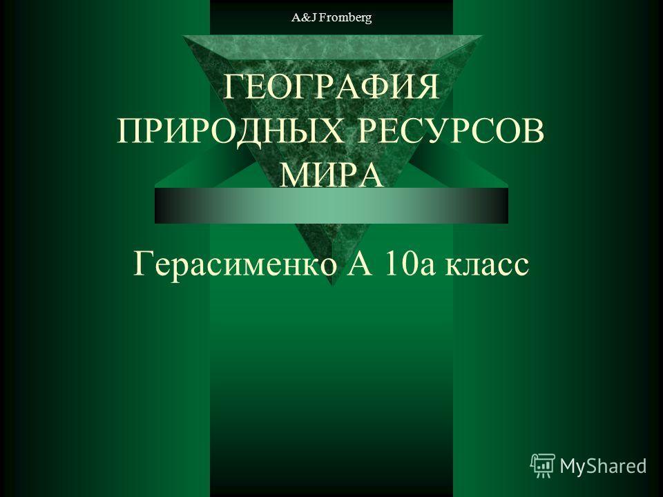 A&J Fromberg ГЕОГРАФИЯ ПРИРОДНЫХ РЕСУРСОВ МИРА Герасименко А 10а класс