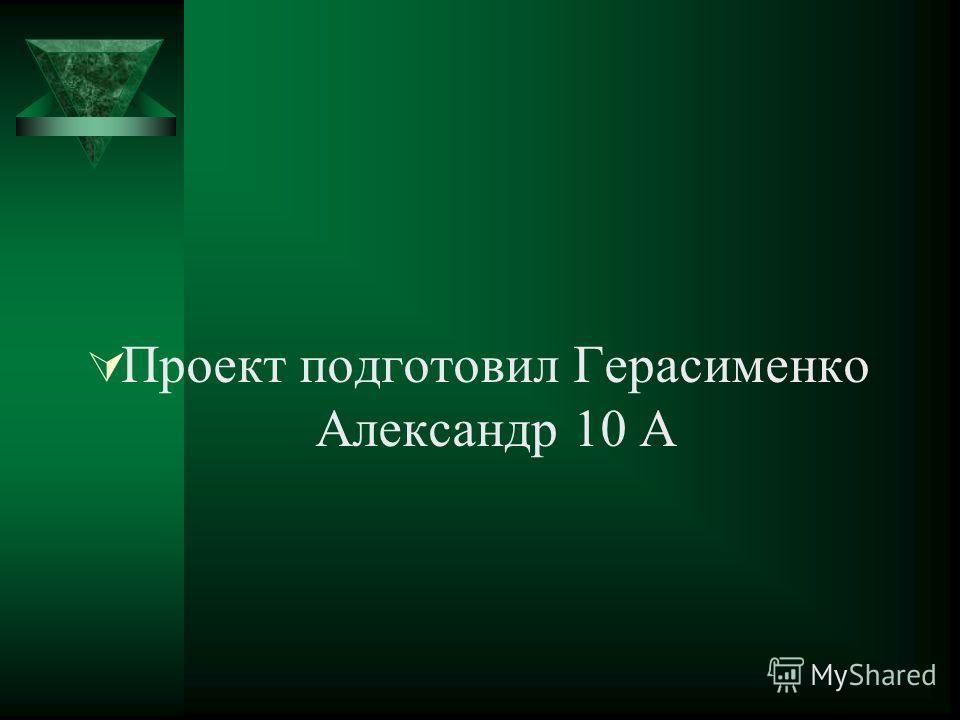Проект подготовил Герасименко Александр 10 А