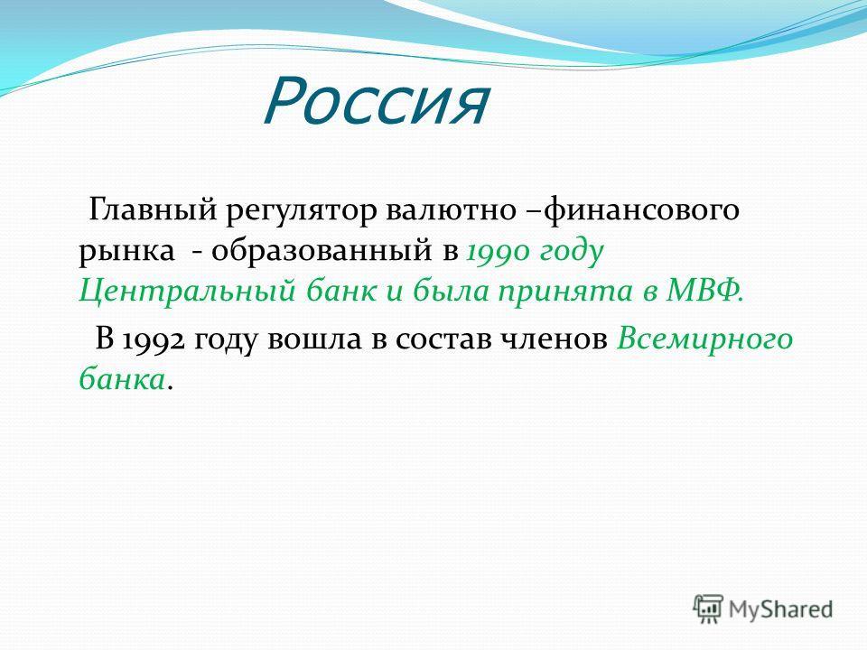 Россия Главный регулятор валютно –финансового рынка - образованный в 1990 году Центральный банк и была принята в МВФ. В 1992 году вошла в состав членов Всемирного банка.