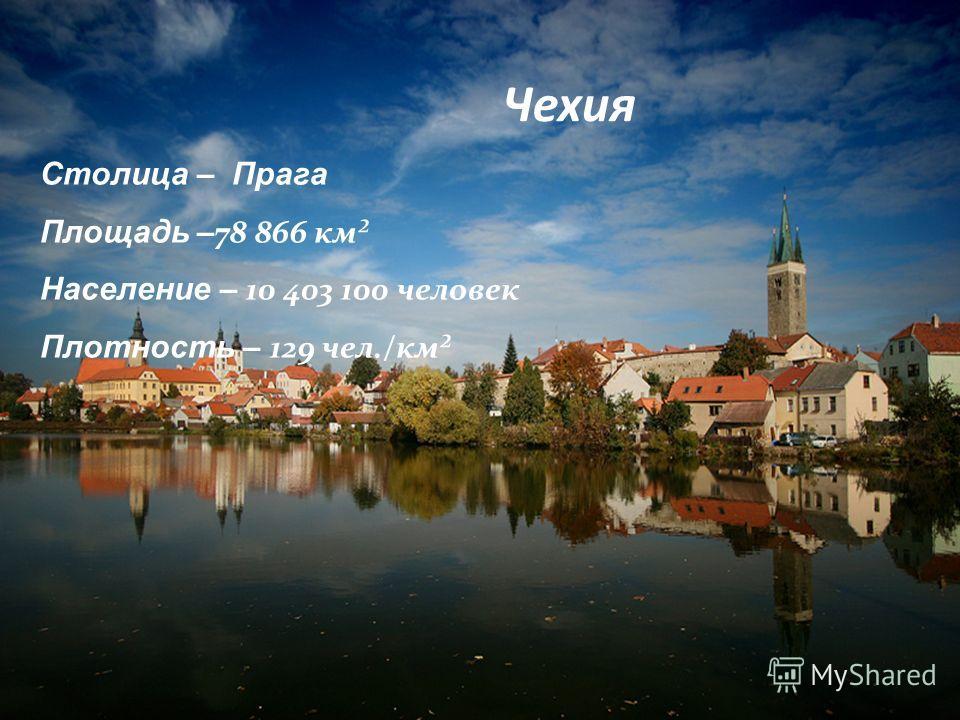 Чехия Столица – Прага Площадь – 78 866 км² Население – 10 403 100 человек Плотность – 129 чел./км²