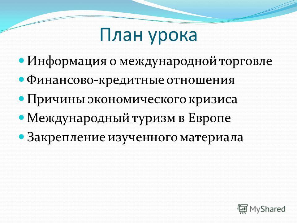 План урока Информация о международной торговле Финансово-кредитные отношения Причины экономического кризиса Международный туризм в Европе Закрепление изученного материала
