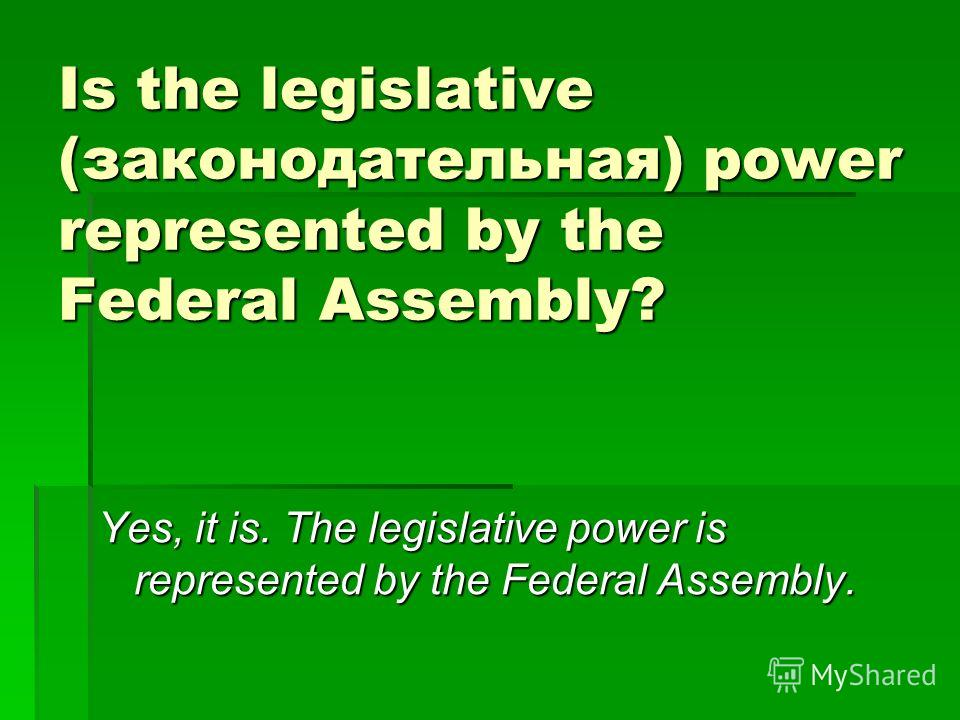 Is the legislative (законодательная) power represented by the Federal Assembly? Yes, it is. The legislative power is represented by the Federal Assembly.