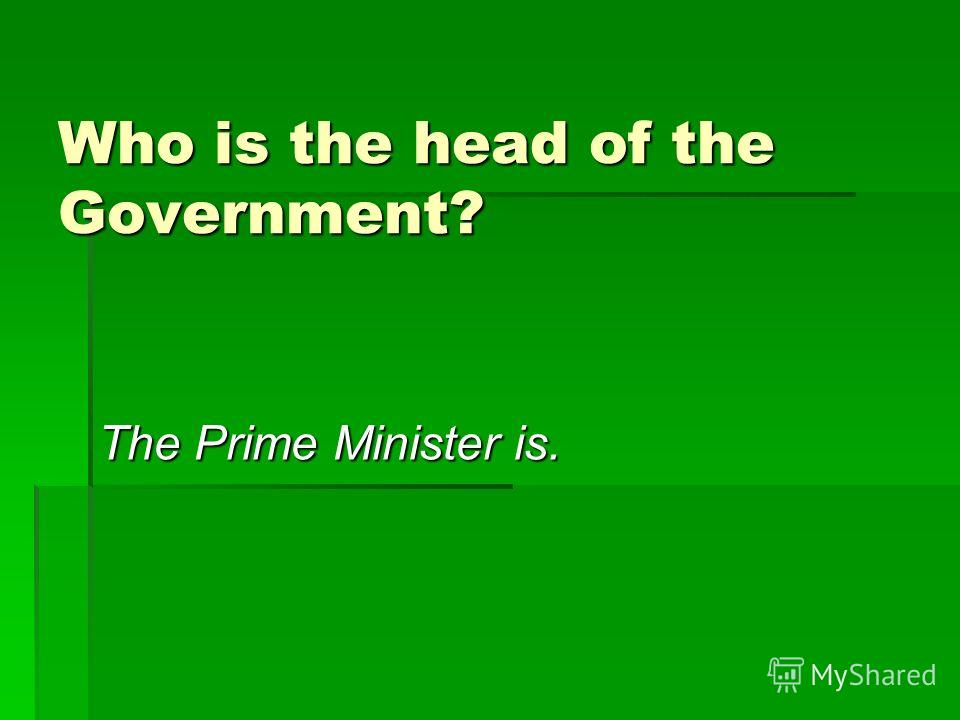 Who is the head of the Government? The Prime Minister is.