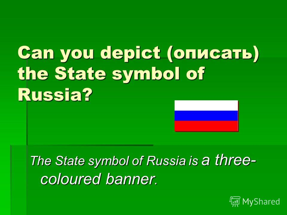 Can you depict (описать) the State symbol of Russia? The State symbol of Russia is a three- coloured banner.