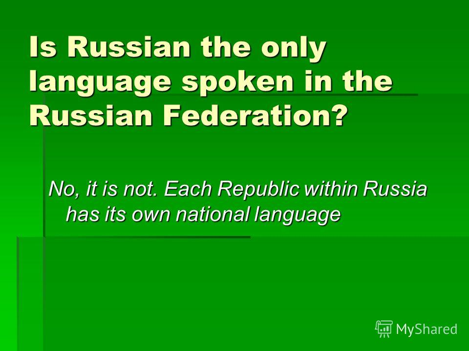 Is Russian the only language spoken in the Russian Federation? No, it is not. Each Republic within Russia has its own national language