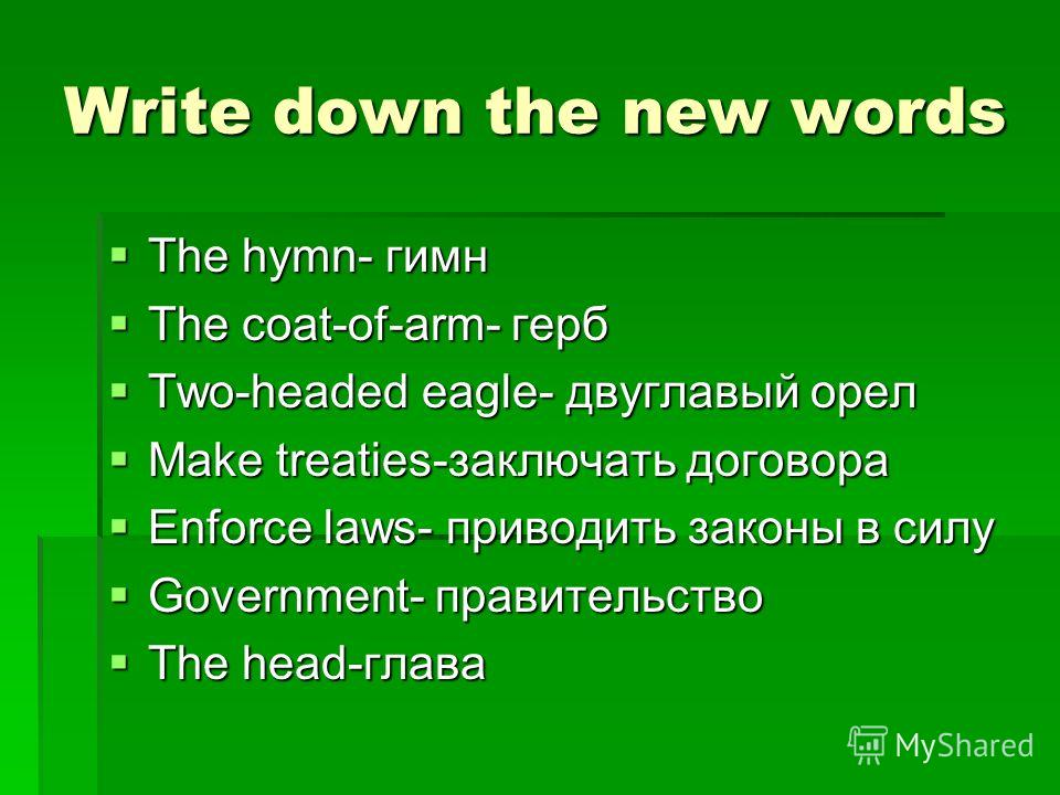 Write down the new words The hymn- гимн The hymn- гимн The coat-of-arm- герб The coat-of-arm- герб Two-headed eagle- двуглавый орел Two-headed eagle- двуглавый орел Make treaties-заключать договора Make treaties-заключать договора Enforce laws- приво