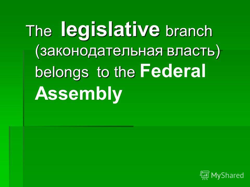 The legislative branch (законодательная власть) belongs to the The legislative branch (законодательная власть) belongs to the Federal Assembly