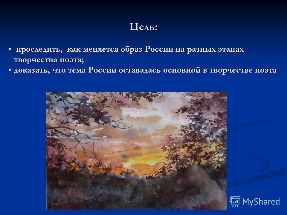 Цель: проследить, как меняется образ России на разных этапах творчества поэта; доказать, что тема России оставалась основной в творчестве поэтадоказать, что тема России оставалась основной в творчестве поэта