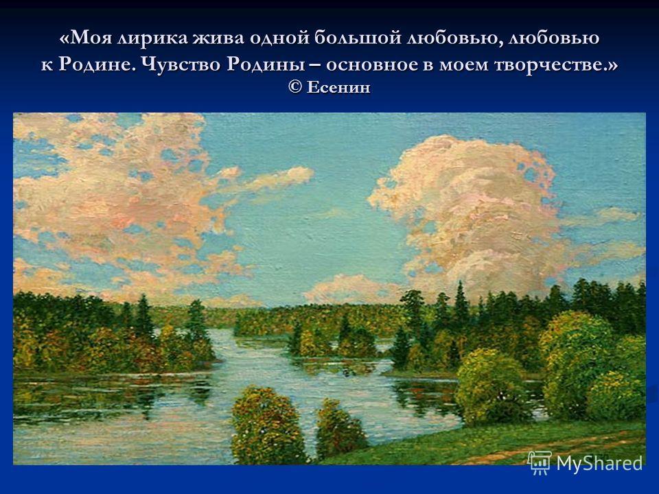 «Моя лирика жива одной большой любовью, любовью к Родине. Чувство Родины – основное в моем творчестве.» © Есенин