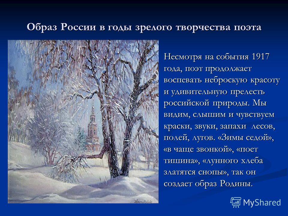 Образ России в годы зрелого творчества поэта Несмотря на события 1917 года, поэт продолжает воспевать неброскую красоту и удивительную прелесть российской природы. Мы видим, слышим и чувствуем краски, звуки, запахи лесов, полей, лугов. «Зимы седой»,