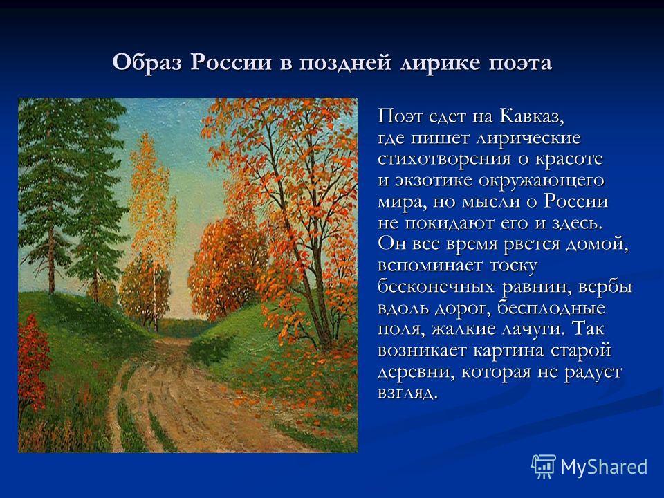 Образ России в поздней лирике поэта Поэт едет на Кавказ, где пишет лирические стихотворения о красоте и экзотике окружающего мира, но мысли о России не покидают его и здесь. Он все время рвется домой, вспоминает тоску бесконечных равнин, вербы вдоль