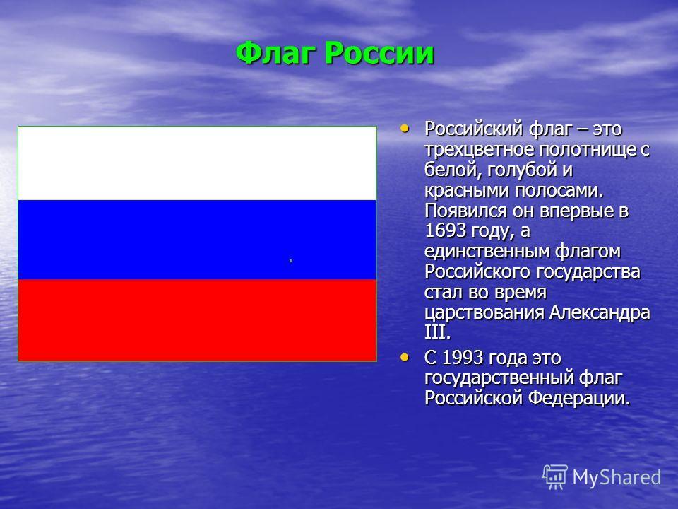 Российский флаг – это трехцветное полотнище с белой, голубой и красными полосами. Появился он впервые в 1693 году, а единственным флагом Российского государства стал во время царствования Александра III. Российский флаг – это трехцветное полотнище с