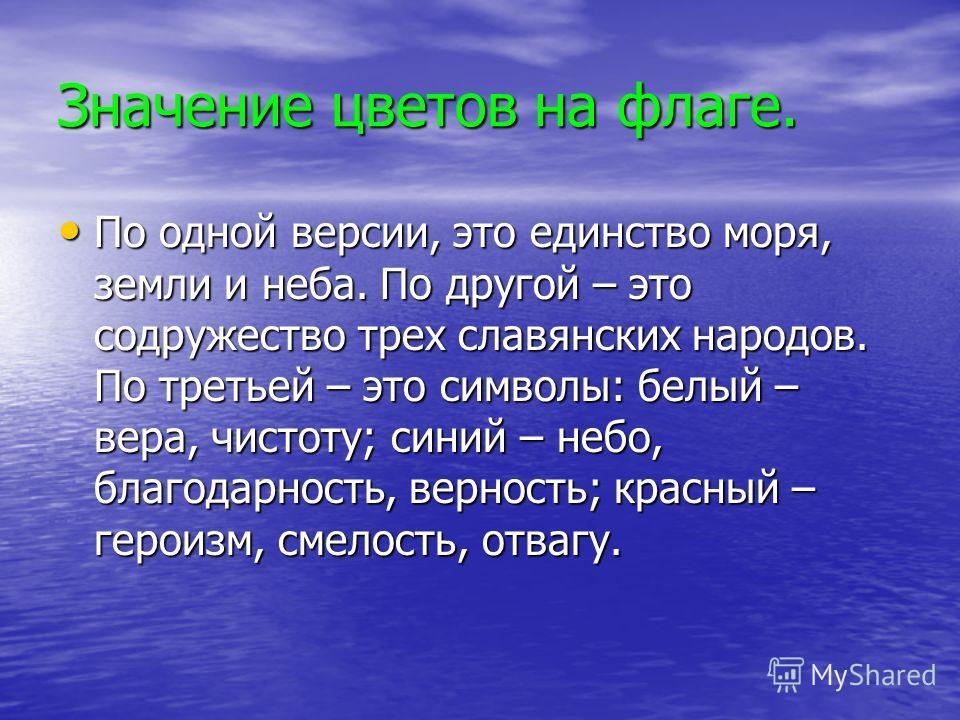 Значение цветов на флаге. По одной версии, это единство моря, земли и неба. По другой – это содружество трех славянских народов. По третьей – это символы: белый – вера, чистоту; синий – небо, благодарность, верность; красный – героизм, смелость, отва