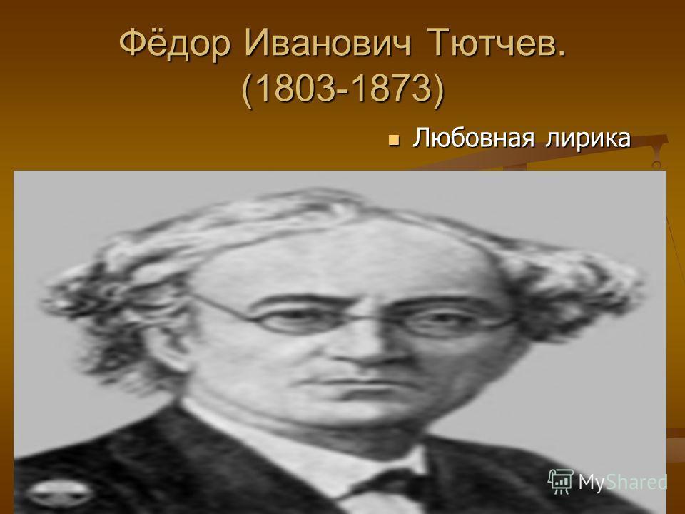 Фёдор Иванович Тютчев. (1803-1873) Любовная лирика Любовная лирика