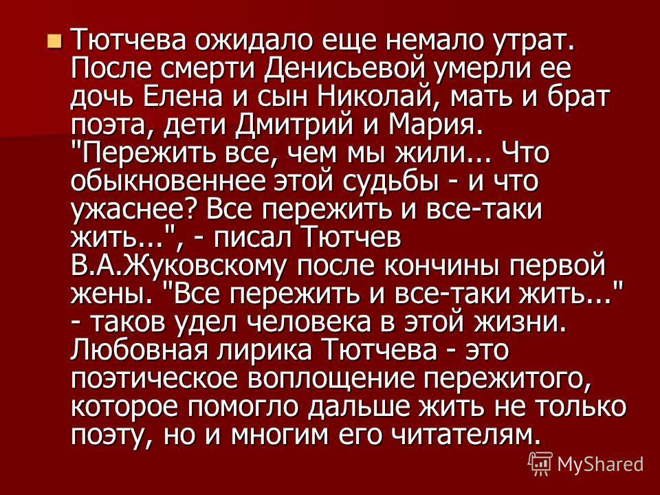Тютчева ожидало еще немало утрат. После смерти Денисьевой умерли ее дочь Елена и сын Николай, мать и брат поэта, дети Дмитрий и Мария.