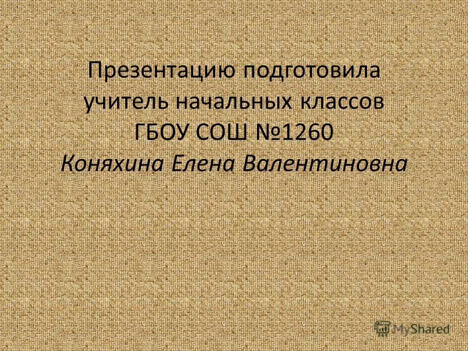 Презентацию подготовила учитель начальных классов ГБОУ СОШ 1260 Коняхина Елена Валентиновна