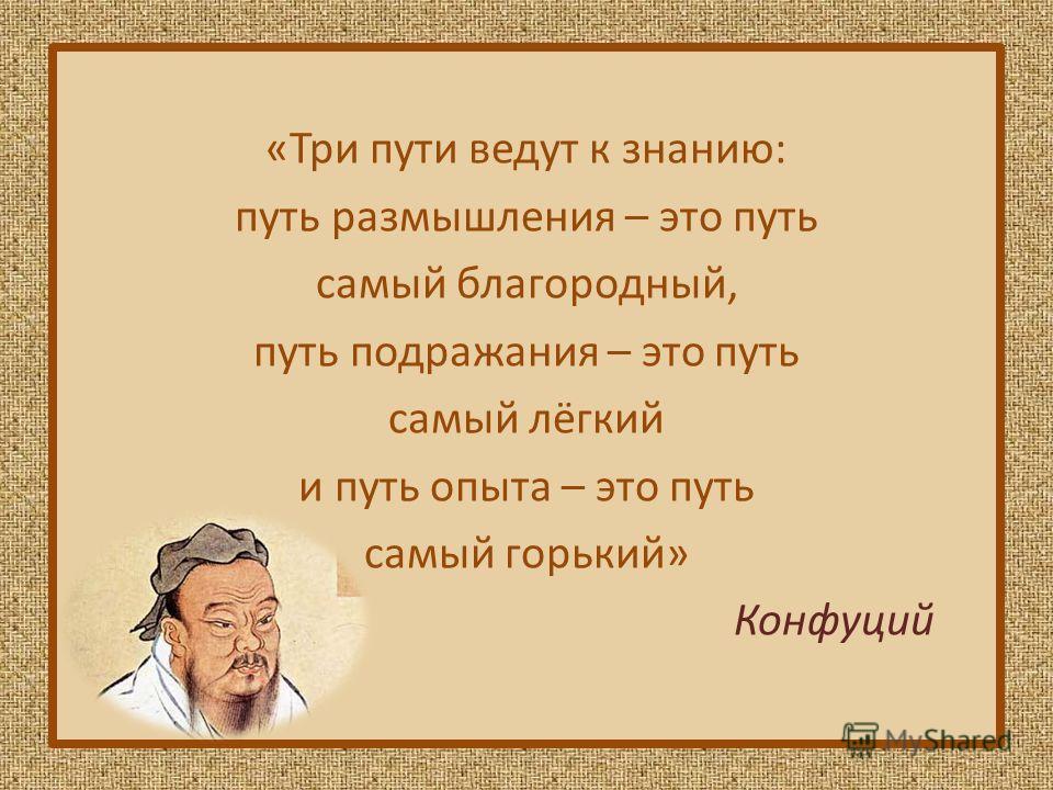 «Три пути ведут к знанию: путь размышления – это путь самый благородный, путь подражания – это путь самый лёгкий и путь опыта – это путь самый горький» Конфуций
