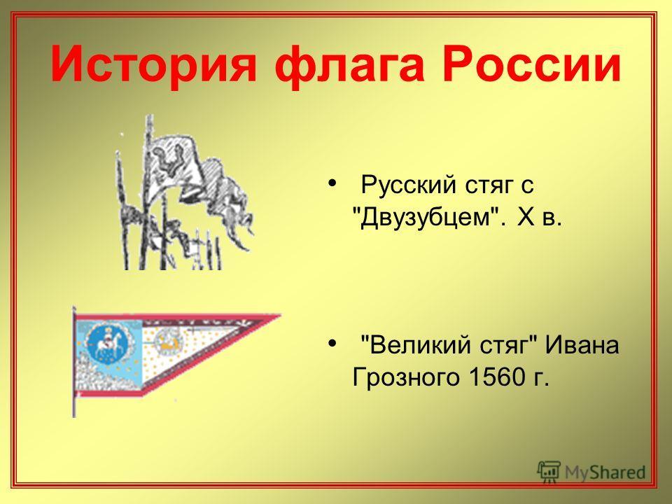 История флага России Русский стяг с Двузубцем. X в. Великий стяг Ивана Грозного 1560 г.