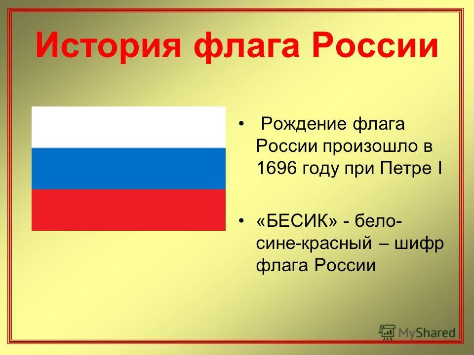 Рождение флага России произошло в 1696 году при Петре I «БЕСИК» - бело- сине-красный – шифр флага России