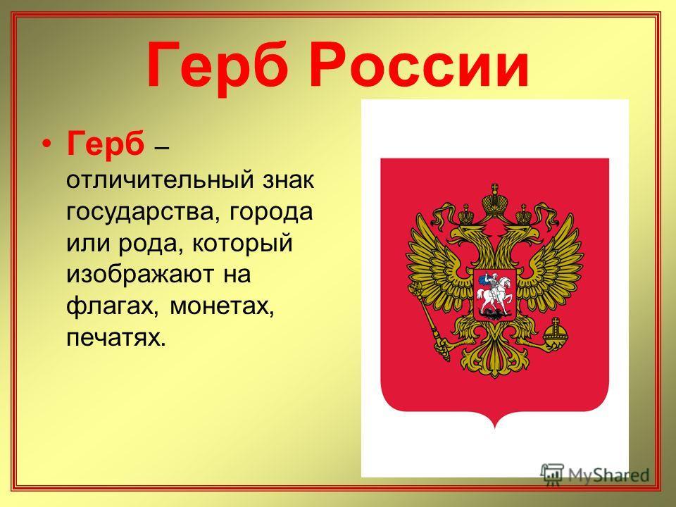 Герб России Герб – отличительный знак государства, города или рода, который изображают на флагах, монетах, печатях.