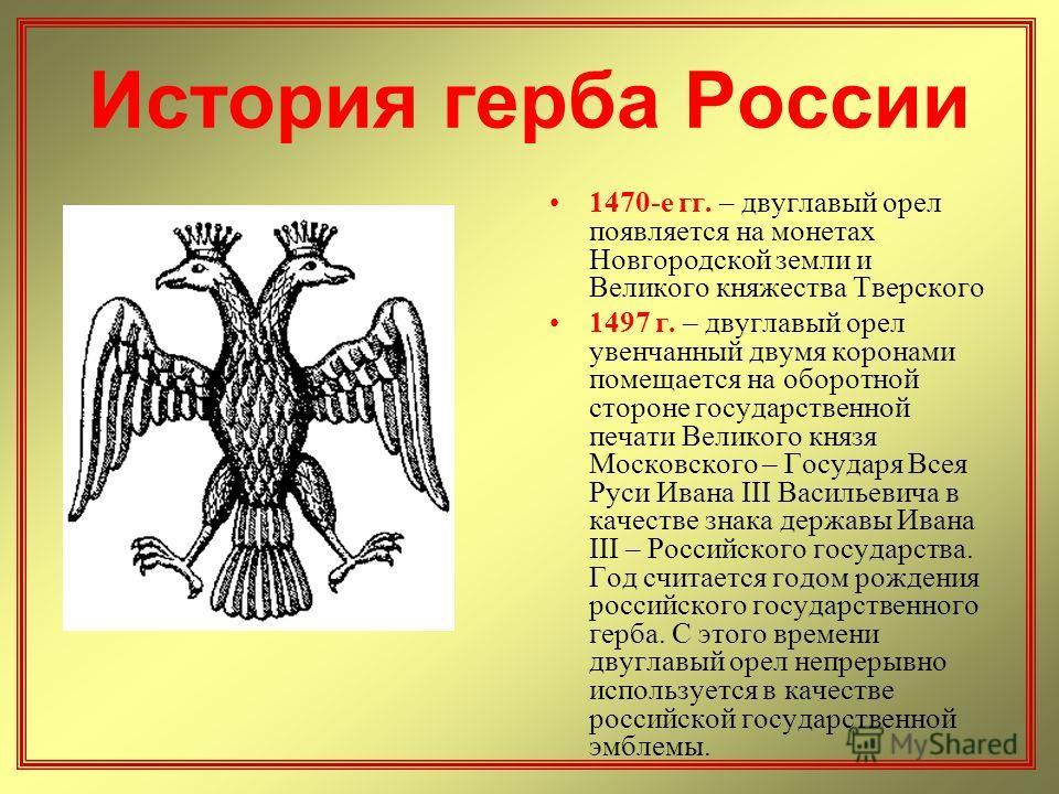 История герба России 1470-е гг. – двуглавый орел появляется на монетах Новгородской земли и Великого княжества Тверского 1497 г. – двуглавый орел увенчанный двумя коронами помещается на оборотной стороне государственной печати Великого князя Московск