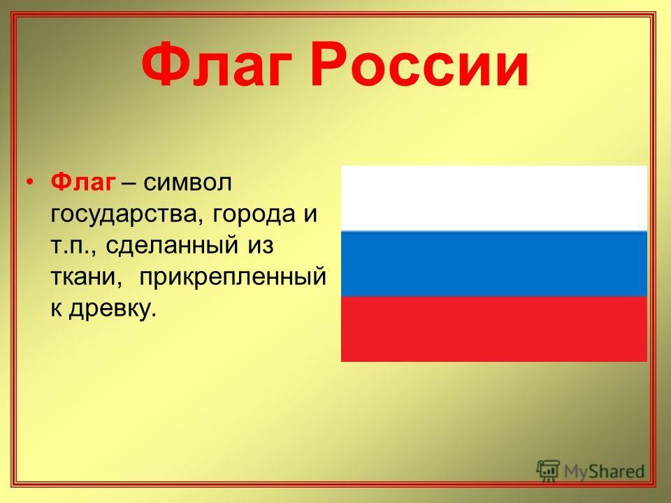 Флаг России Флаг – символ государства, города и т.п., сделанный из ткани, прикрепленный к древку.