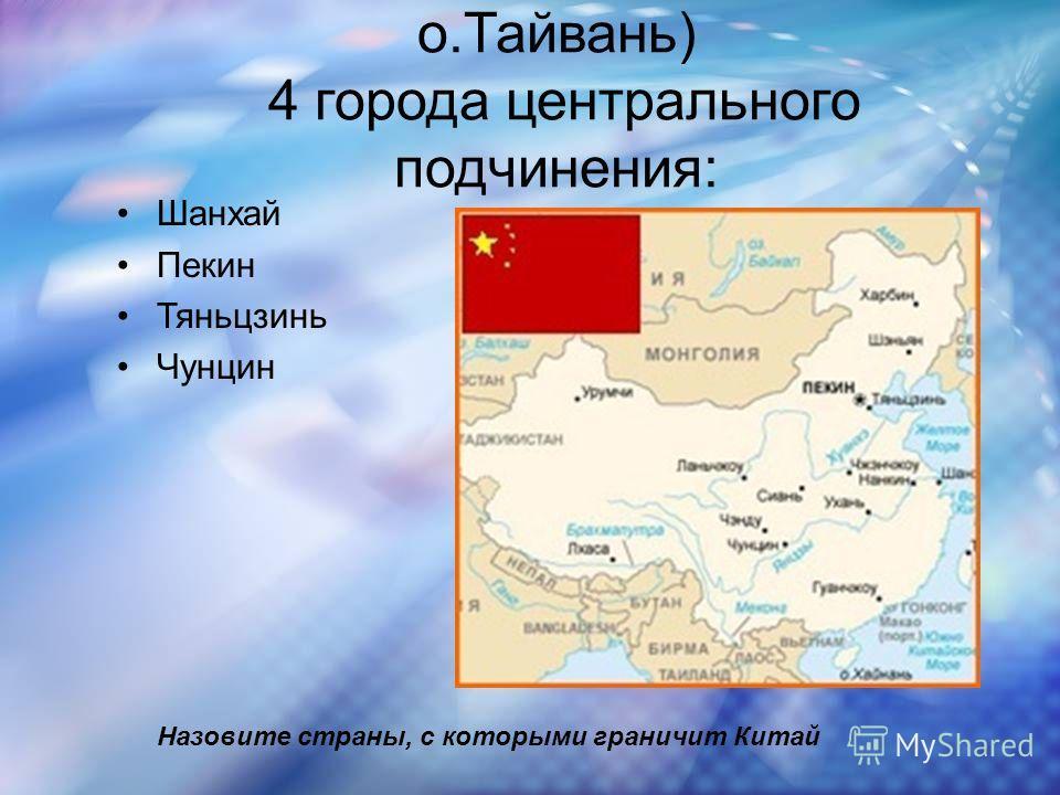23 провинции( включая о.Тайвань) 4 города центрального подчинения: Шанхай Пекин Тяньцзинь Чунцин Назовите страны, с которыми граничит Китай