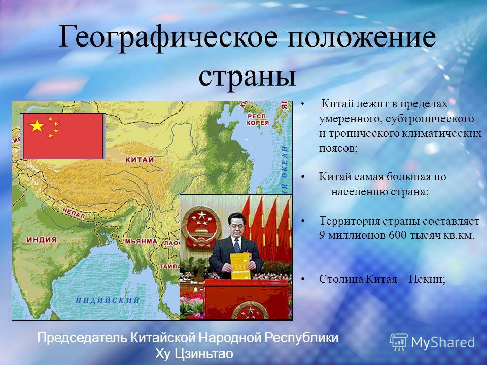 Географическое положение страны Китай лежит в пределах умеренного, субтропического и тропического климатических поясов; Китай самая большая по населению страна; Территория страны составляет 9 миллионов 600 тысяч кв.км. Столица Китая – Пекин; Председа